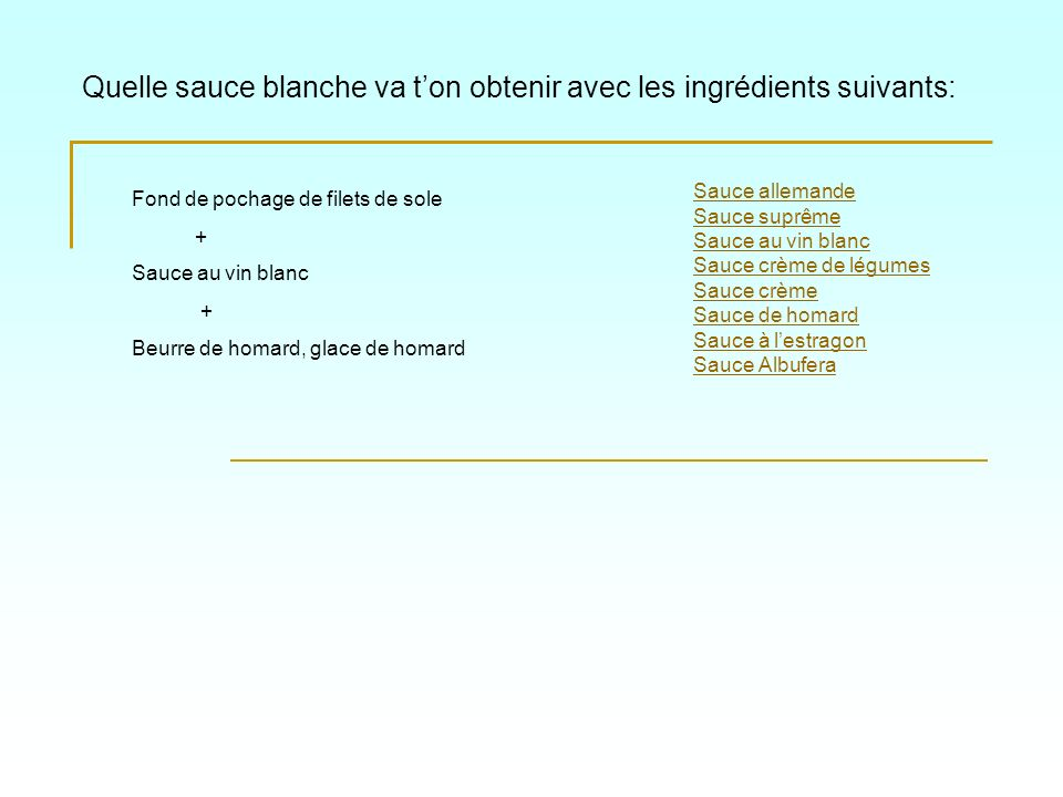 Quelle sauce blanche va ton obtenir avec les ingrédients suivants: Sauce allemande Sauce suprême Sauce au vin blanc Sauce crème de légumes Sauce crème