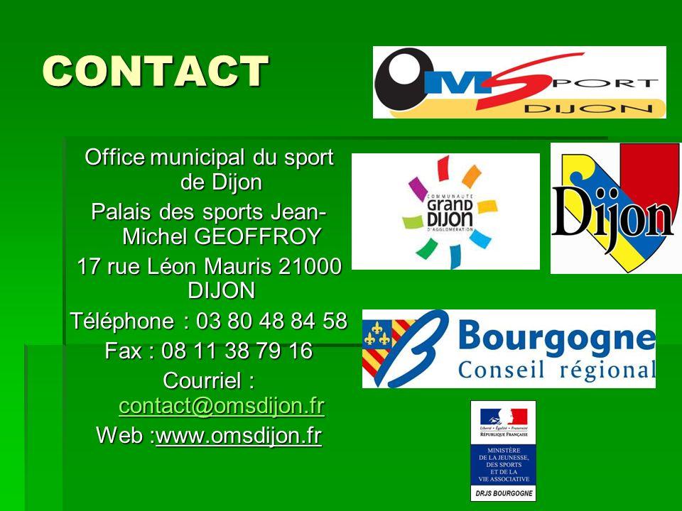 CONTACT Office municipal du sport de Dijon Palais des sports Jean- Michel GEOFFROY 17 rue Léon Mauris 21000 DIJON Téléphone : 03 80 48 84 58 Fax : 08 11 38 79 16 Courriel : contact@omsdijon.fr contact@omsdijon.fr Web :www.omsdijon.fr