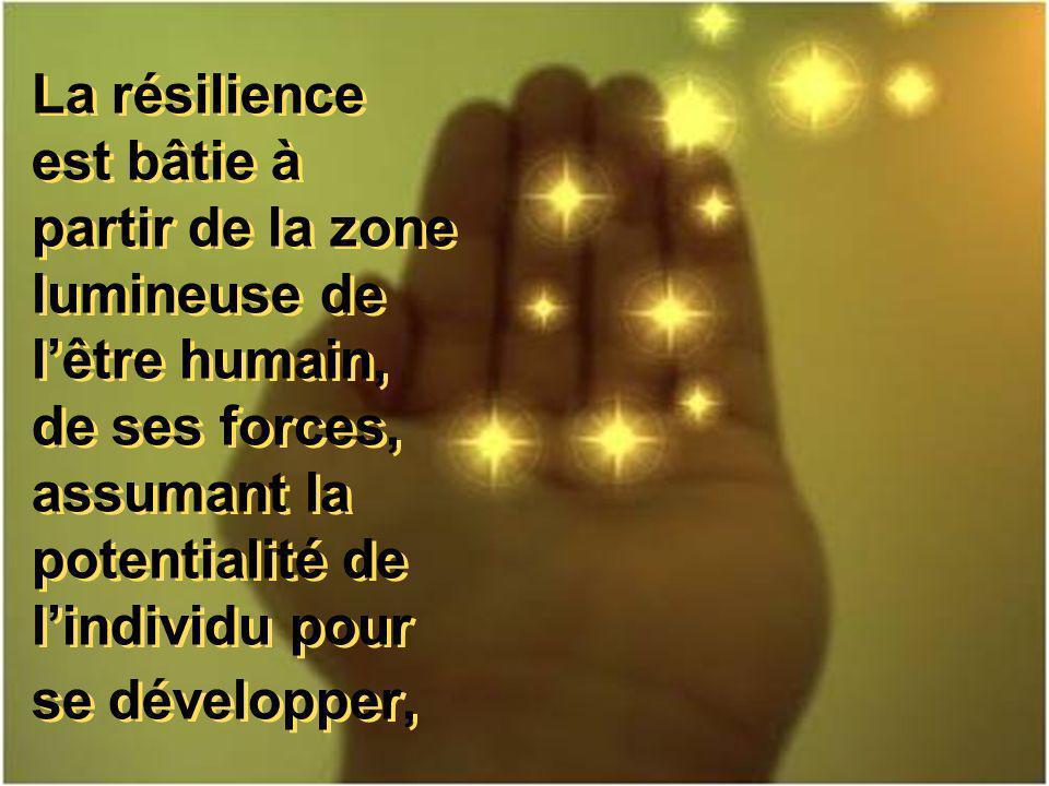 La résilience est bâtie à partir de la zone lumineuse de lêtre humain, de ses forces, assumant la potentialité de lindividu pour se développer,
