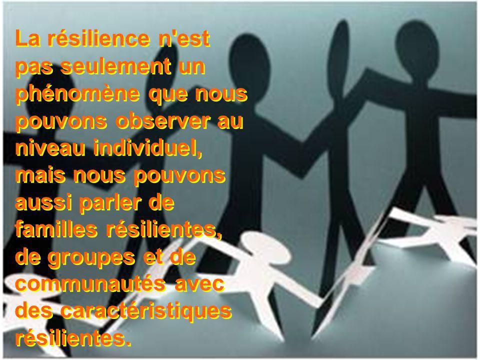 La résilience n est pas seulement un phénomène que nous pouvons observer au niveau individuel, mais nous pouvons aussi parler de familles résilientes, de groupes et de communautés avec des caractéristiques résilientes.