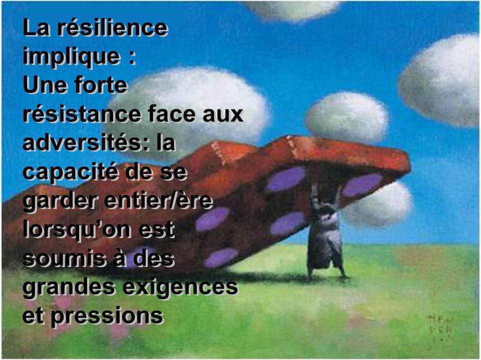 La résilience implique : Une forte résistance face aux adversités: la capacité de se garder entier/ère lorsquon est soumis à des grandes exigences et pressions