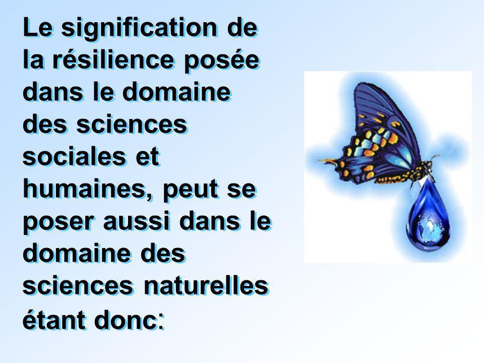 Le signification de la résilience posée dans le domaine des sciences sociales et humaines, peut se poser aussi dans le domaine des sciences naturelles étant donc :