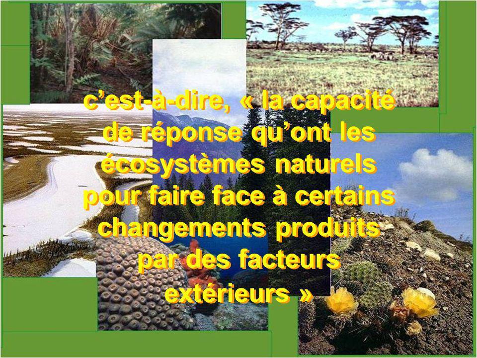 cest-à-dire, « la capacité de réponse quont les écosystèmes naturels pour faire face à certains changements produits par des facteurs extérieurs »