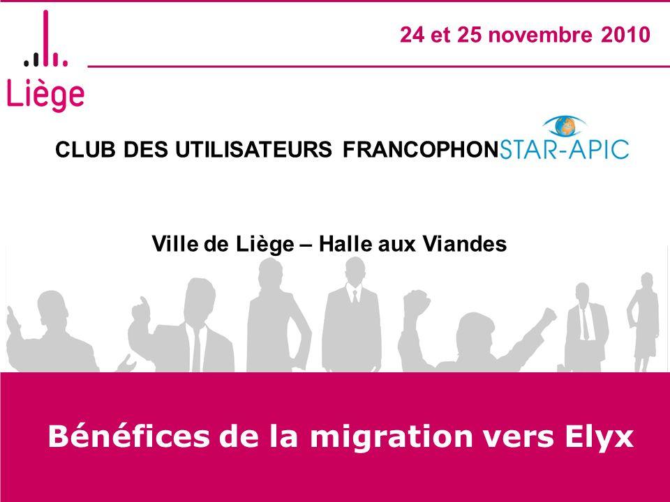 CLUB DES UTILISATEURS FRANCOPHONES STAR- APIC Ville de Liège – Halle aux Viandes 24 et 25 novembre 2010 Bénéfices de la migration vers Elyx