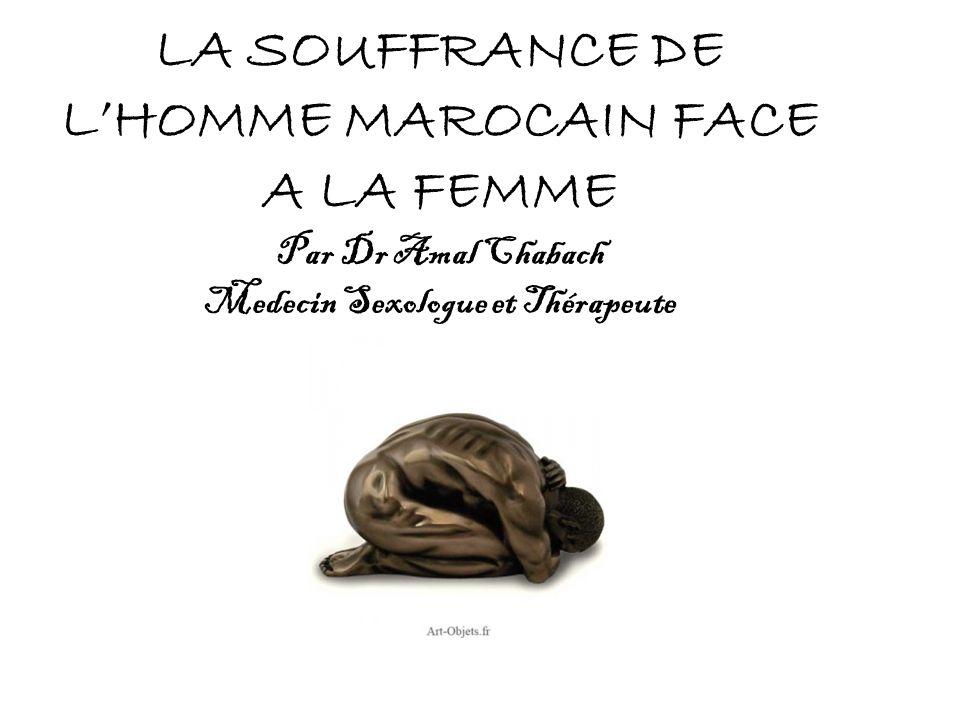 LA SOUFFRANCE DE LHOMME MAROCAIN FACE A LA FEMME Par Dr Amal Chabach Medecin Sexologue et Thérapeute
