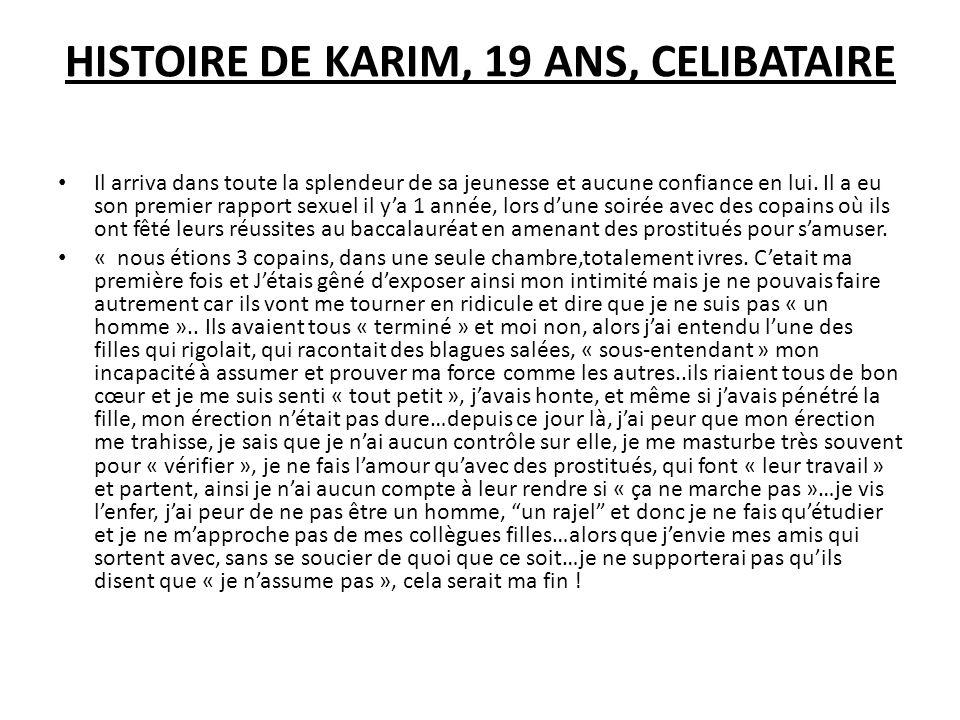 HISTOIRE DE KARIM, 19 ANS, CELIBATAIRE Il arriva dans toute la splendeur de sa jeunesse et aucune confiance en lui. Il a eu son premier rapport sexuel