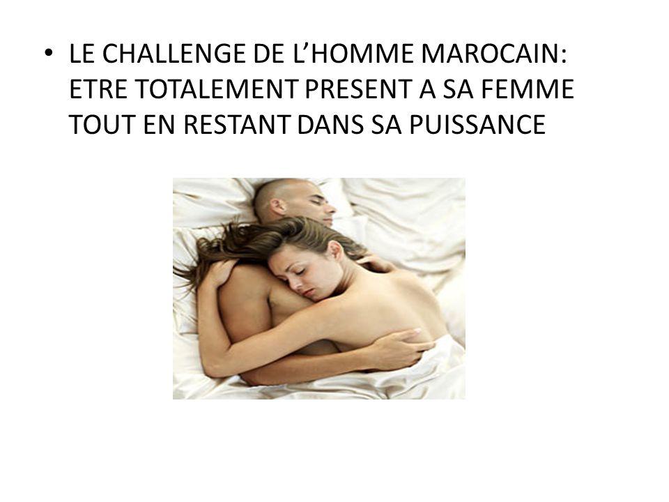LE CHALLENGE DE LHOMME MAROCAIN: ETRE TOTALEMENT PRESENT A SA FEMME TOUT EN RESTANT DANS SA PUISSANCE