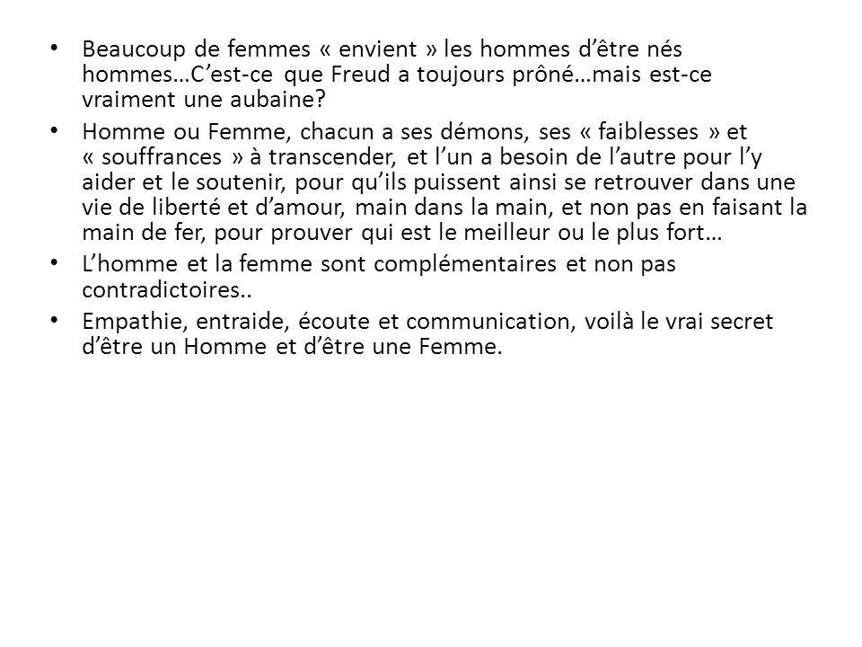 Beaucoup de femmes « envient » les hommes dêtre nés hommes…Cest-ce que Freud a toujours prôné…mais est-ce vraiment une aubaine? Homme ou Femme, chacun