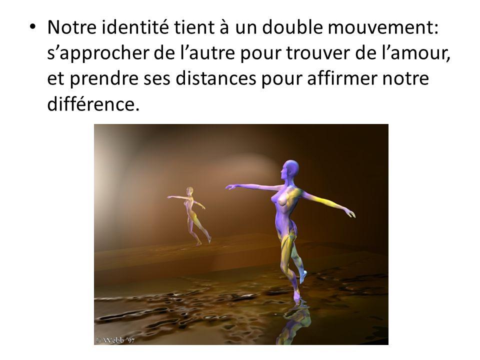 Notre identité tient à un double mouvement: sapprocher de lautre pour trouver de lamour, et prendre ses distances pour affirmer notre différence.