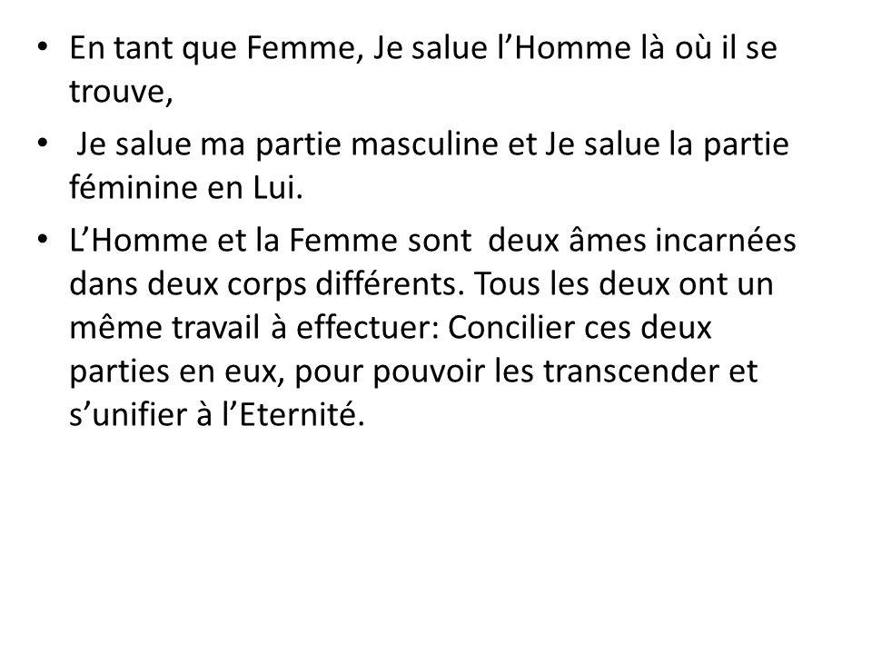 En tant que Femme, Je salue lHomme là où il se trouve, Je salue ma partie masculine et Je salue la partie féminine en Lui.