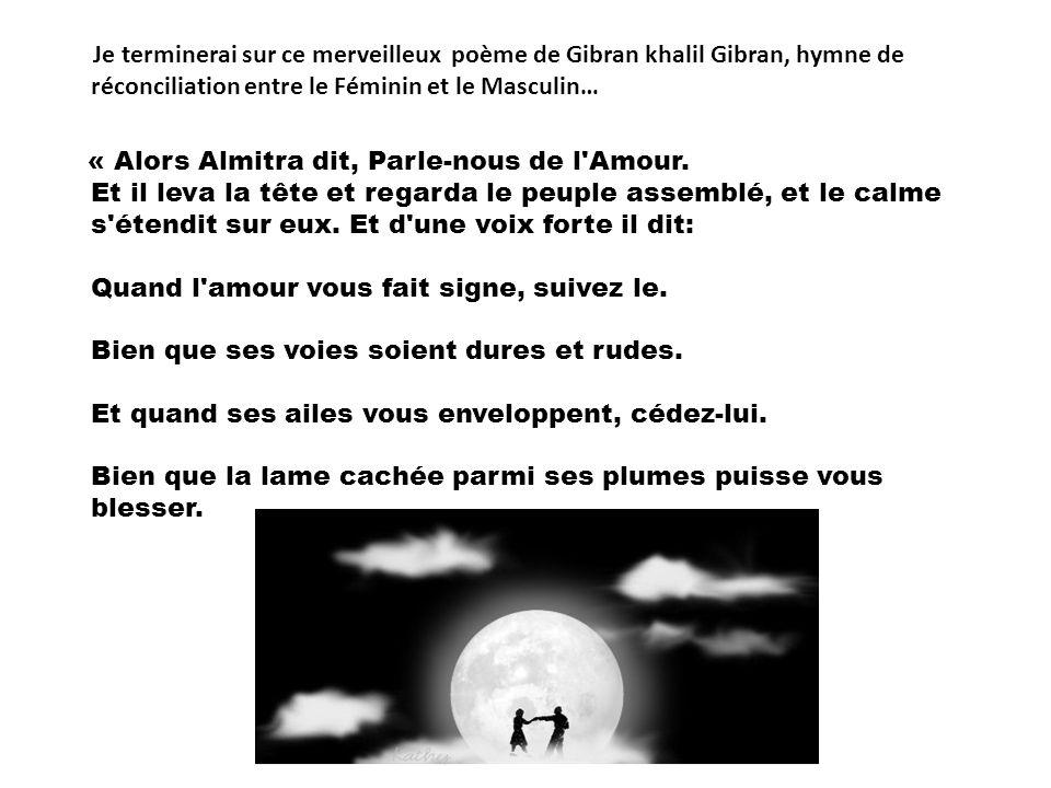 Je terminerai sur ce merveilleux poème de Gibran khalil Gibran, hymne de réconciliation entre le Féminin et le Masculin… « Alors Almitra dit, Parle-nous de l Amour.