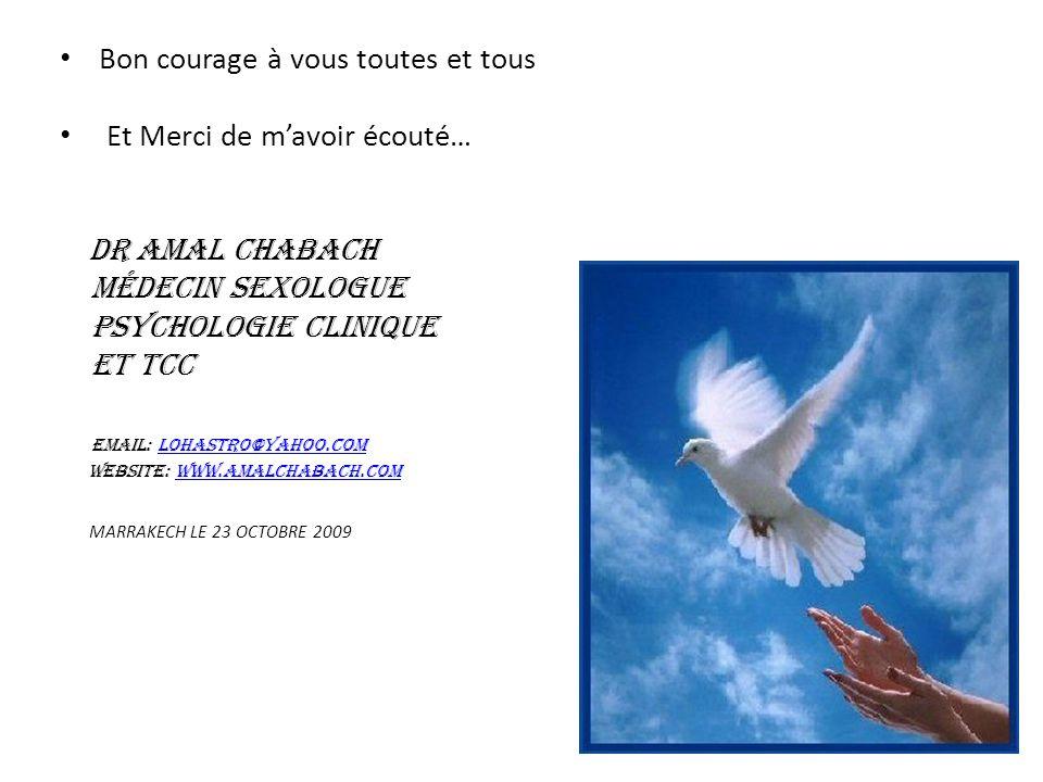 Bon courage à vous toutes et tous Et Merci de mavoir écouté… DR AMAL CHABACH Médecin Sexologue Psychologie Clinique et TCC email: lohastro@yahoo.comlohastro@yahoo.com website: www.amalchabach.comwww.amalchabach.com MARRAKECH LE 23 OCTOBRE 2009