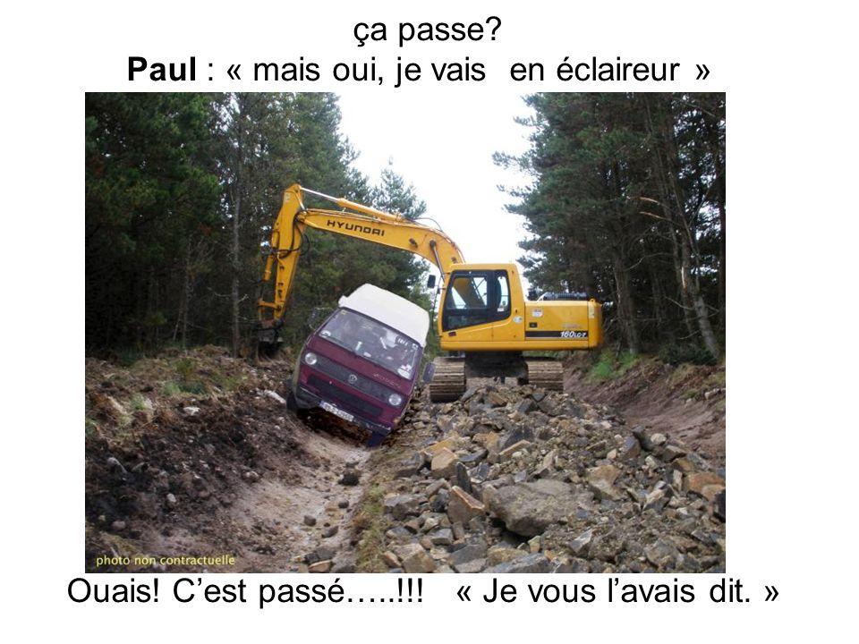 ça passe Paul : « mais oui, je vais en éclaireur » Ouais! Cest passé…..!!! « Je vous lavais dit. »