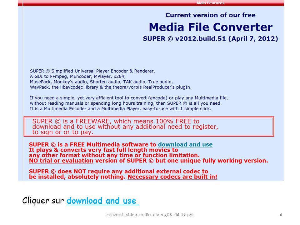Cliquer sur Download SUPER © setup file Download SUPER © setup file La version SUPER © v2012.build.51 (April 7, 2012) est téléchargée sur le disque dur de votre ordinateur, à lemplacement désiré; elle sappelle SUPERsetup.exe et pèse 48,6 Mo 5conversi_video_audio_alain.g06_04-12.ppt