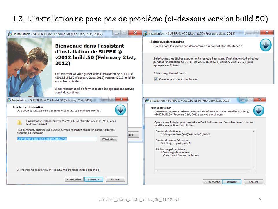 1.3. Linstallation ne pose pas de problème (ci-dessous version build.50) 9conversi_video_audio_alain.g06_04-12.ppt