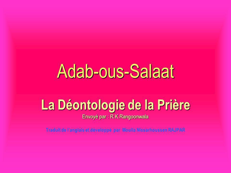 Adab-ous-Salaat La Déontologie de la Prière Envoyé par : R.K.Rangoonwala Traduit de langlais et développé par Moulla Nissarhoussen RAJPAR