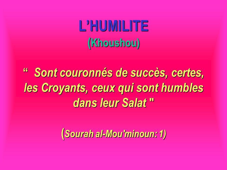 LHUMILITE ( Khoushou) Sont couronnés de succès, certes, les Croyants, ceux qui sont humbles dans leur Salat ( Sourah al-Mou minoun: 1)