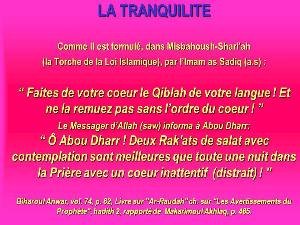LA TRANQUILITE Comme il est formulé, dans Misbahoush-Shariah (la Torche de la Loi Islamique), par lImam as Sadiq (a.s) : Faites de votre coeur le Qiblah de votre langue .