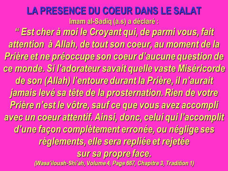 LA PRESENCE DU COEUR DANS LE SALAT Imam al-Sadiq (a.s) a déclaré : Est cher à moi le Croyant qui, de parmi vous, fait attention à Allah, de tout son c