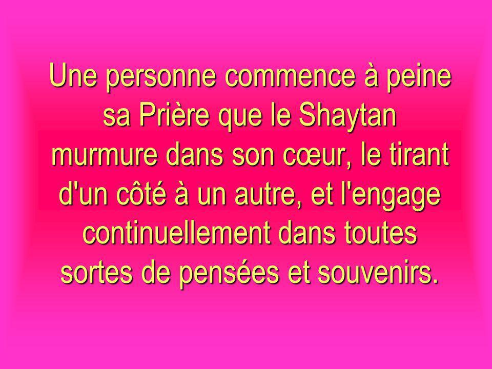 Une personne commence à peine sa Prière que le Shaytan murmure dans son cœur, le tirant d'un côté à un autre, et l'engage continuellement dans toutes