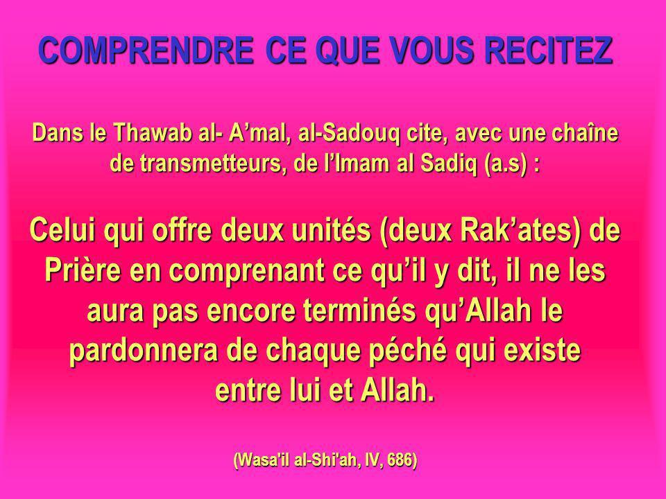 COMPRENDRE CE QUE VOUS RECITEZ Dans le Thawab al- Amal, al-Sadouq cite, avec une chaîne de transmetteurs, de lImam al Sadiq (a.s) : Celui qui offre deux unités (deux Rakates) de Prière en comprenant ce quil y dit, il ne les aura pas encore terminés quAllah le pardonnera de chaque péché qui existe entre lui et Allah.