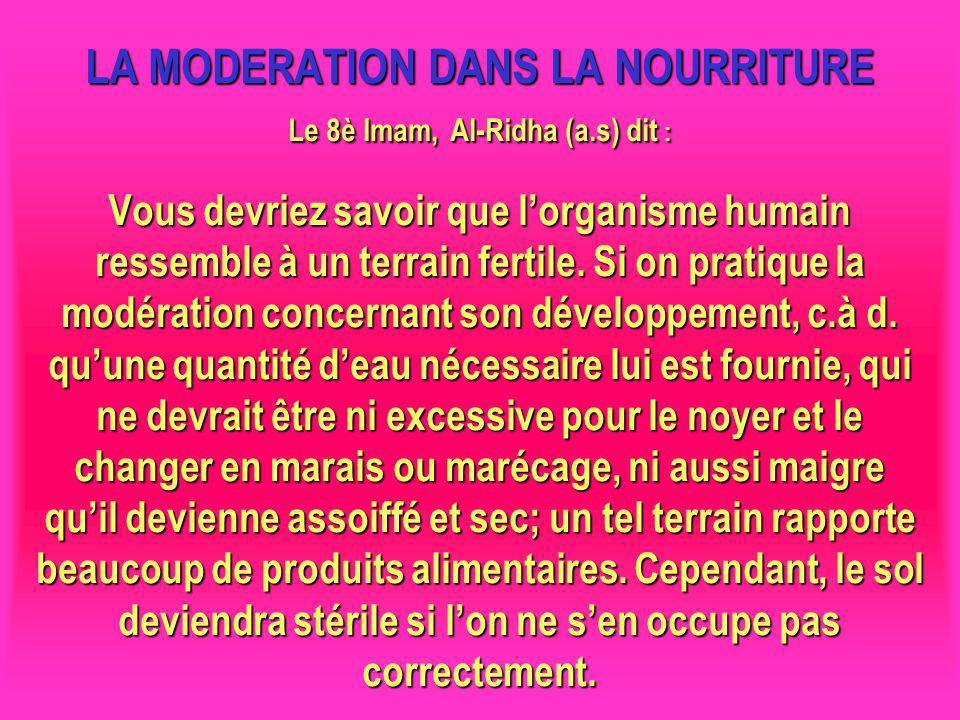 LA MODERATION DANS LA NOURRITURE Le 8è Imam, Al-Ridha (a.s) dit : Vous devriez savoir que lorganisme humain ressemble à un terrain fertile. Si on prat
