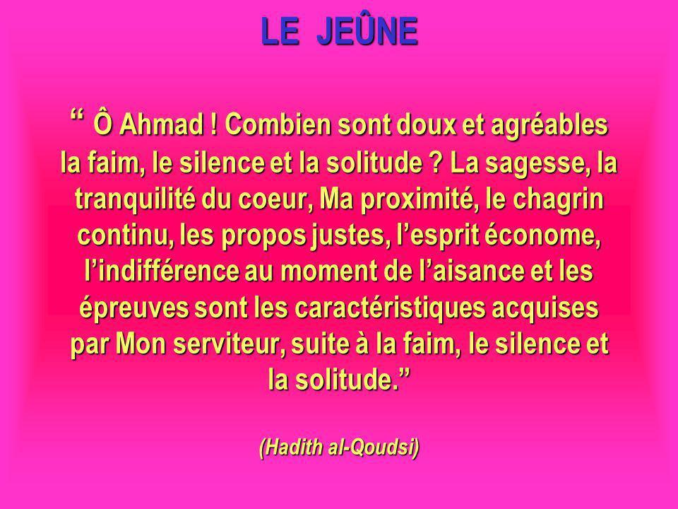 LE JEÛNE Ô Ahmad ! Combien sont doux et agréables la faim, le silence et la solitude ? La sagesse, la tranquilité du coeur, Ma proximité, le chagrin c