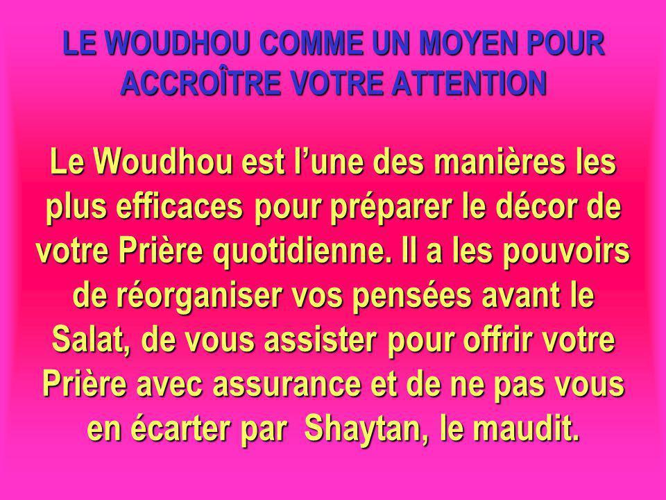 LE WOUDHOU COMME UN MOYEN POUR ACCROÎTRE VOTRE ATTENTION Le Woudhou est lune des manières les plus efficaces pour préparer le décor de votre Prière qu
