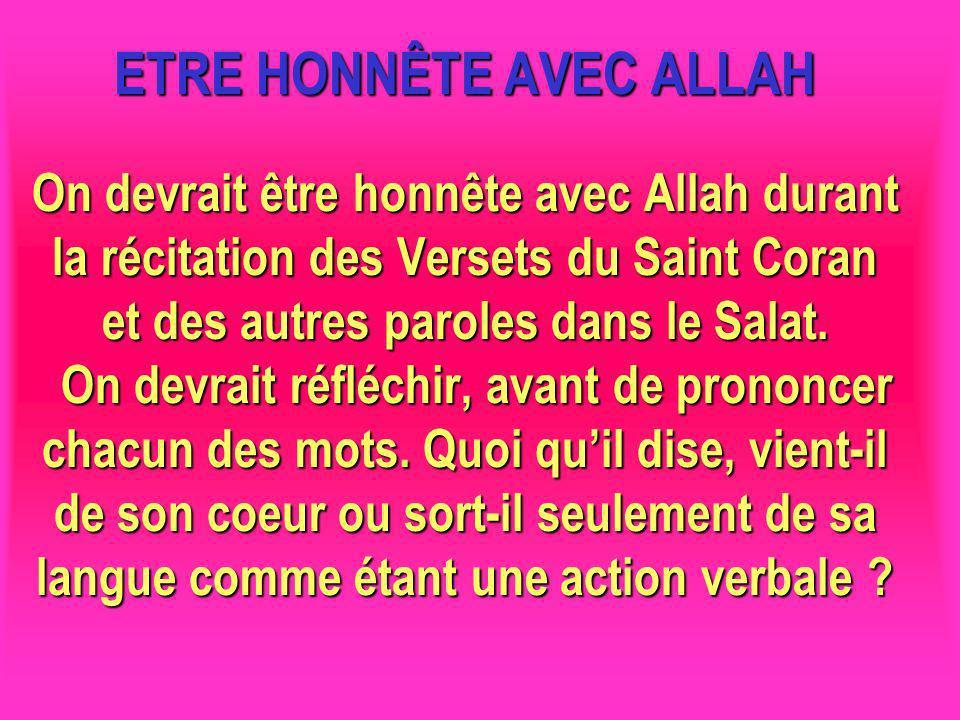 ETRE HONNÊTE AVEC ALLAH On devrait être honnête avec Allah durant la récitation des Versets du Saint Coran et des autres paroles dans le Salat. On dev