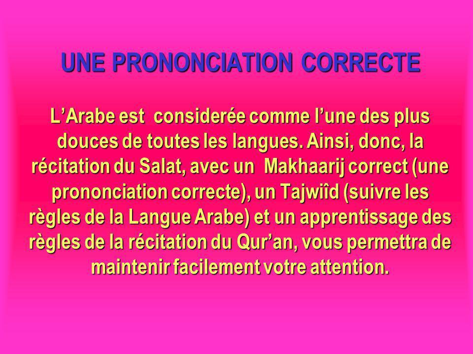 UNE PRONONCIATION CORRECTE LArabe est considerée comme lune des plus douces de toutes les langues. Ainsi, donc, la récitation du Salat, avec un Makhaa