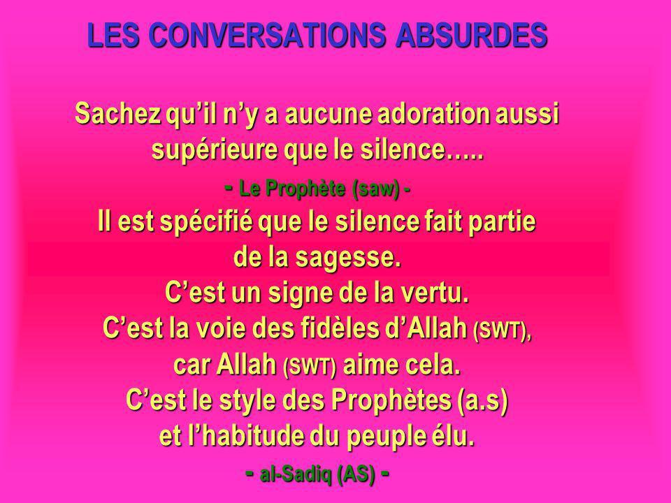 LES CONVERSATIONS ABSURDES Sachez quil ny a aucune adoration aussi supérieure que le silence….. - Le Prophète (saw) - Il est spécifié que le silence f