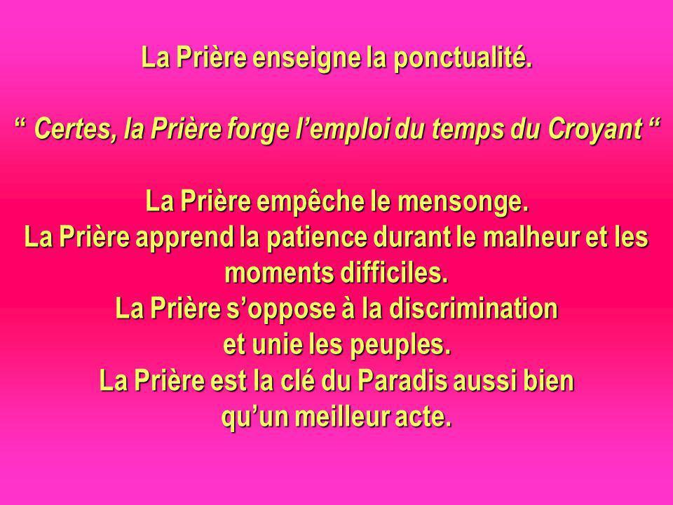 La Prière enseigne la ponctualité. Certes, la Prière forge lemploi du temps du Croyant La Prière empêche le mensonge. La Prière apprend la patience du