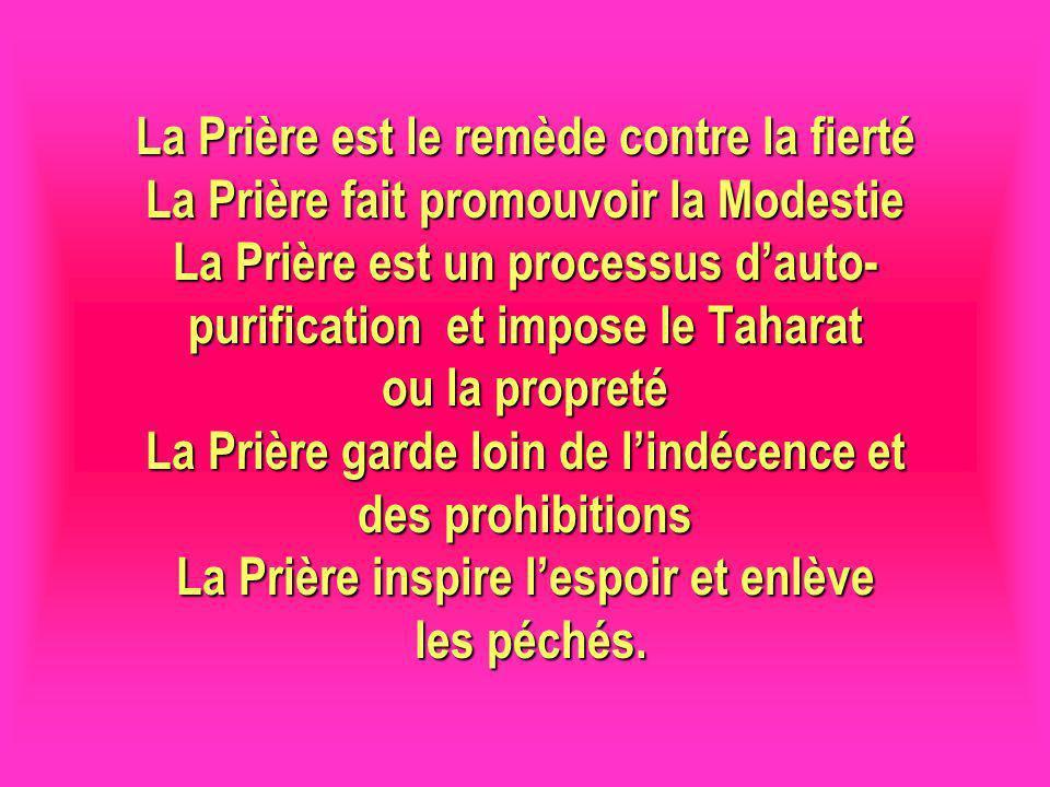 La Prière est le remède contre la fierté La Prière fait promouvoir la Modestie La Prière est un processus dauto- purification et impose le Taharat ou