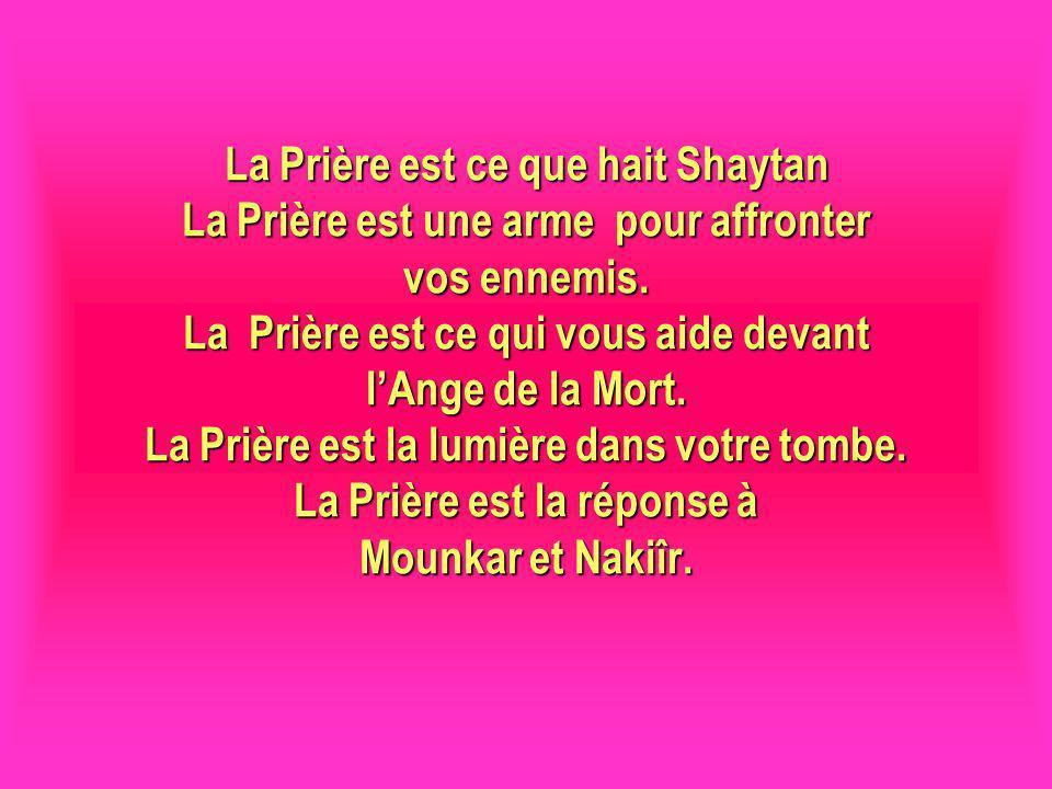 La Prière est ce que hait Shaytan La Prière est une arme pour affronter vos ennemis. La Prière est ce qui vous aide devant lAnge de la Mort. La Prière