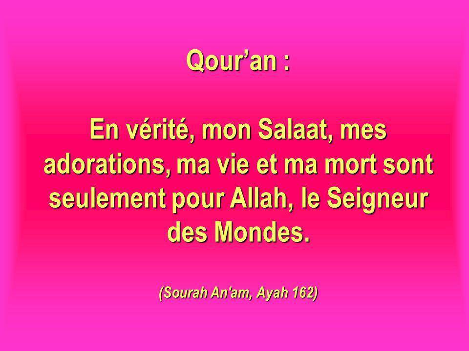 Qouran : En vérité, mon Salaat, mes adorations, ma vie et ma mort sont seulement pour Allah, le Seigneur des Mondes. (Sourah An'am, Ayah 162)