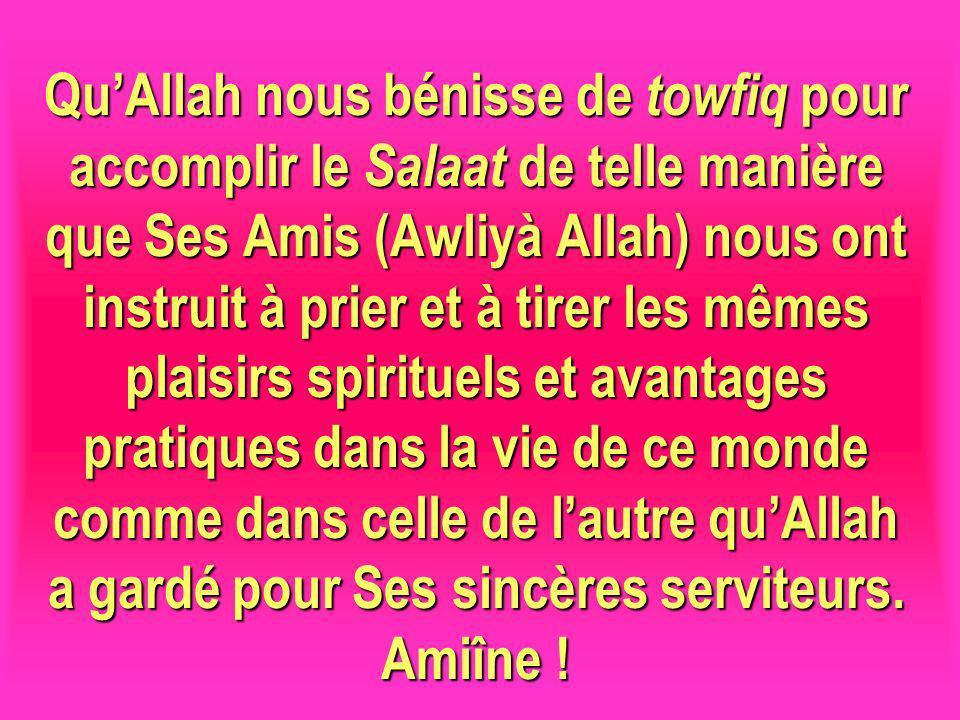 QuAllah nous bénisse de towfiq pour accomplir le Salaat de telle manière que Ses Amis (Awliyà Allah) nous ont instruit à prier et à tirer les mêmes pl