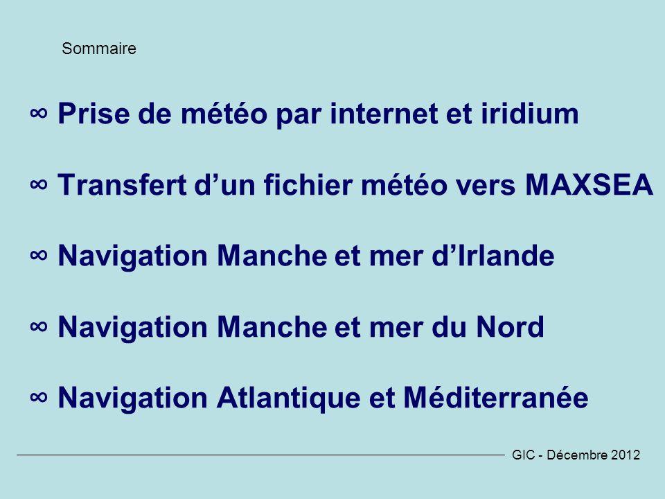 Prise de météo par internet et iridium Transfert dun fichier météo vers MAXSEA Navigation Manche et mer dIrlande Navigation Manche et mer du Nord Navigation Atlantique et Méditerranée GIC - Décembre 2012 Sommaire