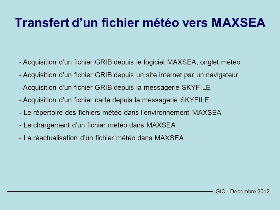 GIC - Décembre 2012 Transfert dun fichier météo vers MAXSEA - Acquisition dun fichier GRIB depuis le logiciel MAXSEA, onglet météo - Acquisition dun fichier GRIB depuis un site internet par un navigateur - Acquisition dun fichier GRIB depuis la messagerie SKYFILE - Acquisition dun fichier carte depuis la messagerie SKYFILE - Le répertoire des fichiers météo dans lenvironnement MAXSEA - Le chargement dun fichier météo dans MAXSEA - La réactualisation dun fichier météo dans MAXSEA