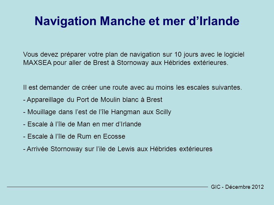 GIC - Décembre 2012 Navigation Manche et mer dIrlande Vous devez préparer votre plan de navigation sur 10 jours avec le logiciel MAXSEA pour aller de Brest à Stornoway aux Hébrides extérieures.
