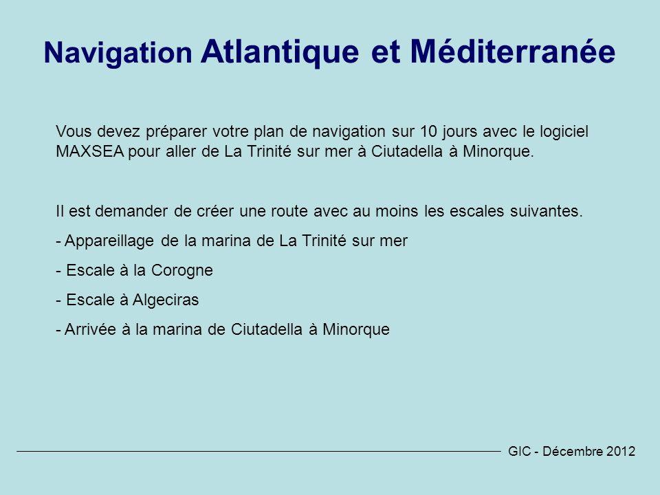 GIC - Décembre 2012 Navigation Atlantique et Méditerranée Vous devez préparer votre plan de navigation sur 10 jours avec le logiciel MAXSEA pour aller de La Trinité sur mer à Ciutadella à Minorque.