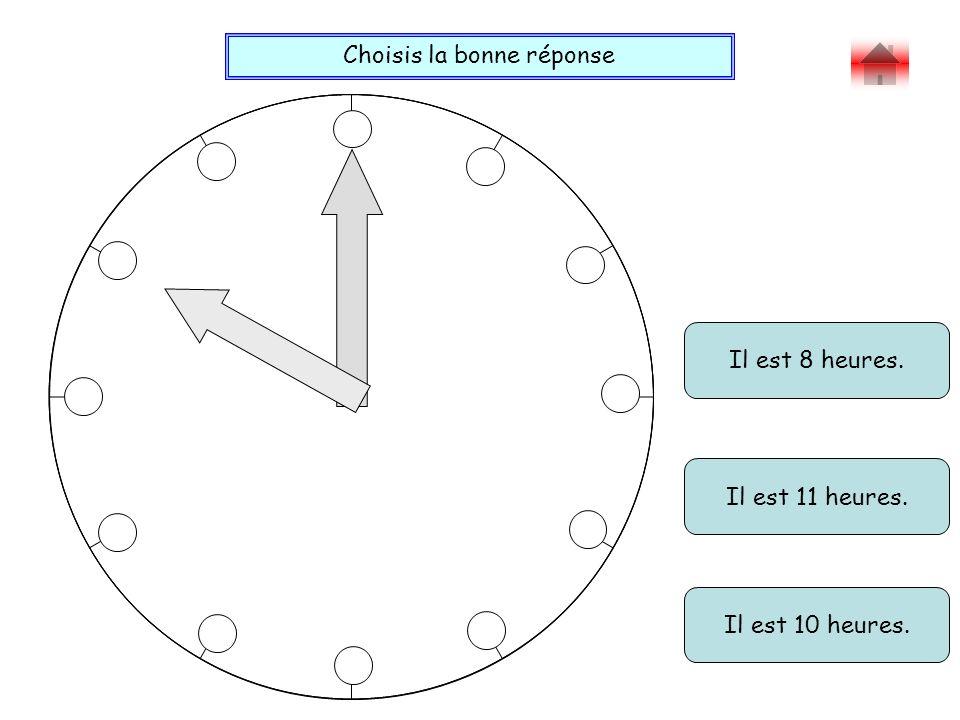 Choisis la bonne réponse Bravo ! Il est 8 heures. Il est 11 heures. Il est 10 heures.