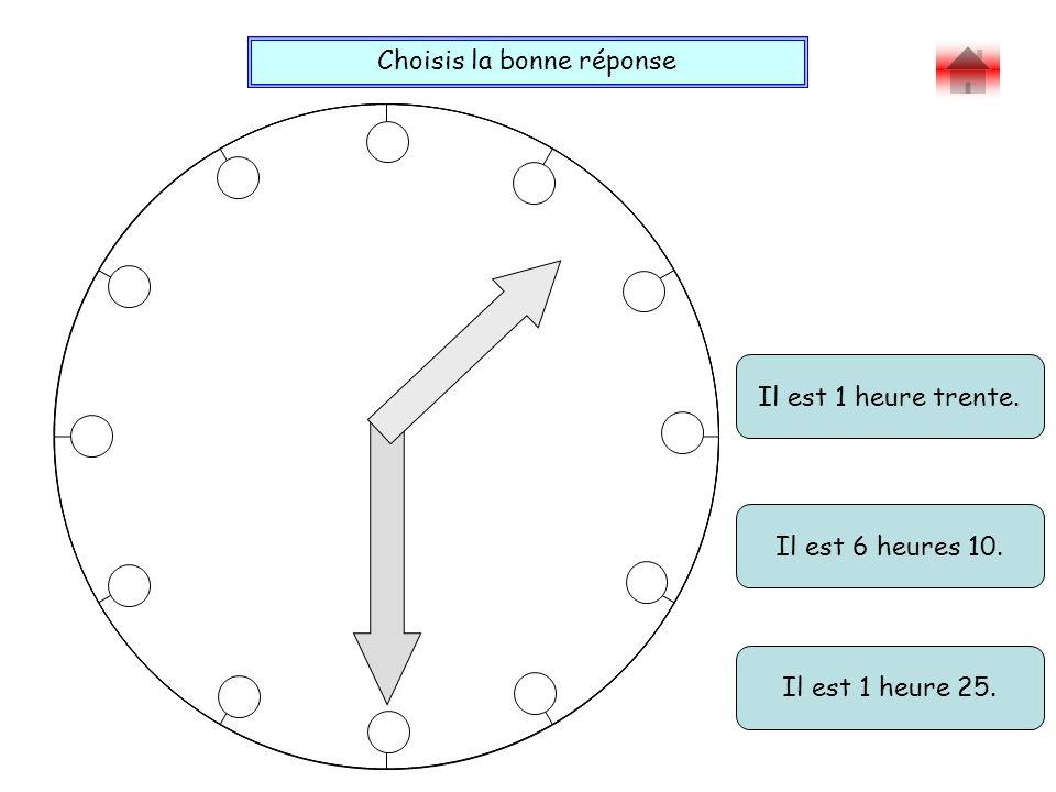 Choisis la bonne réponse Bravo ! Il est 1 heure trente. Il est 1 heure 25. Il est 6 heures 10.