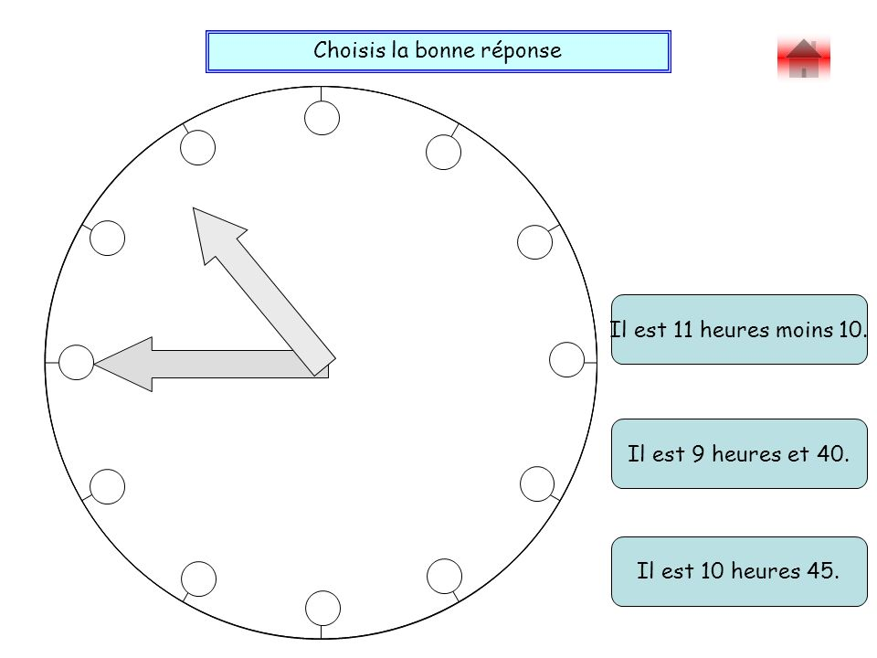 Choisis la bonne réponse Bravo . Il est 11 heures moins 10.