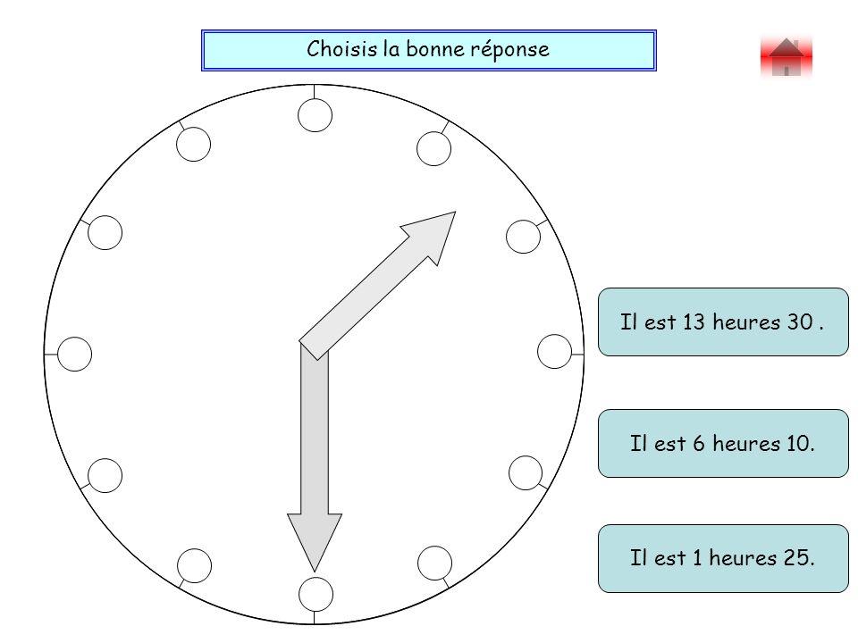 Choisis la bonne réponse Bravo ! Il est 13 heures 30. Il est 1 heures 25. Il est 6 heures 10.