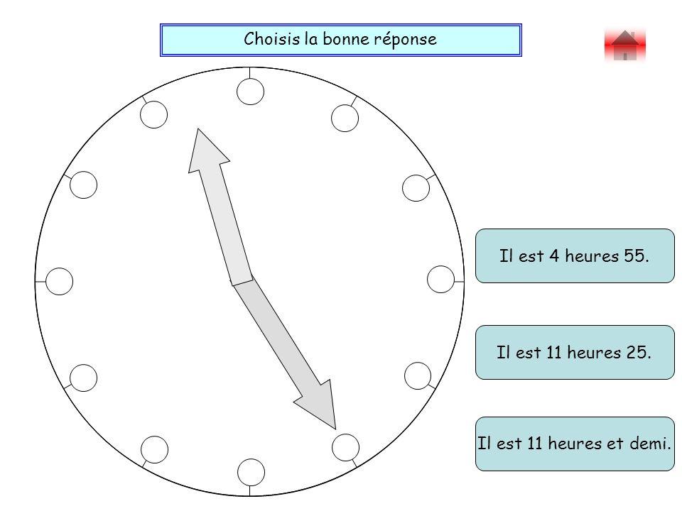 Choisis la bonne réponse Bravo ! Il est 4 heures 55. Il est 11 heures et demi. Il est 11 heures 25.