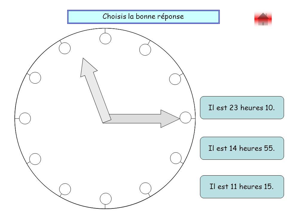 Choisis la bonne réponse Bravo ! Il est 23 heures 10. Il est 11 heures 15. Il est 14 heures 55.