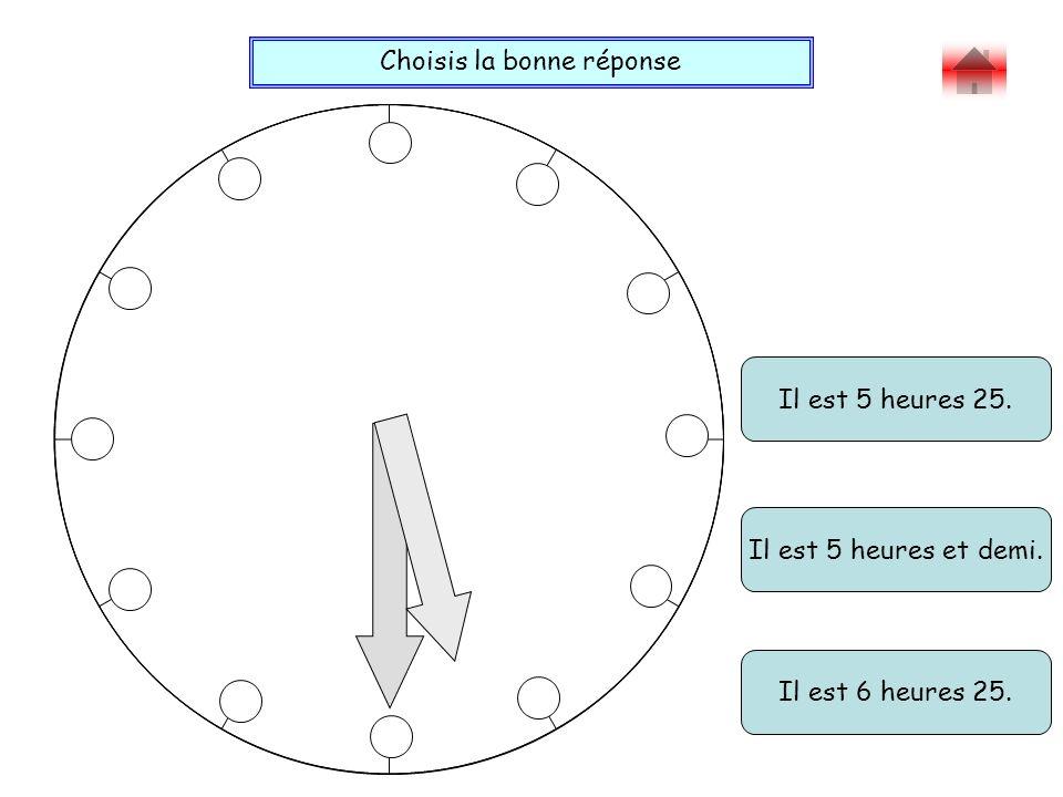 Choisis la bonne réponse Bravo ! Il est 5 heures 25. Il est 6 heures 25. Il est 5 heures et demi.