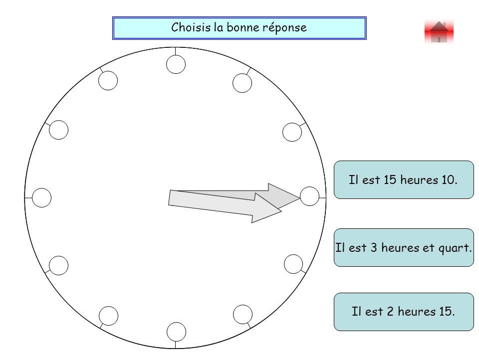 Choisis la bonne réponse Bravo ! Il est 15 heures 10. Il est 2 heures 15. Il est 3 heures et quart.