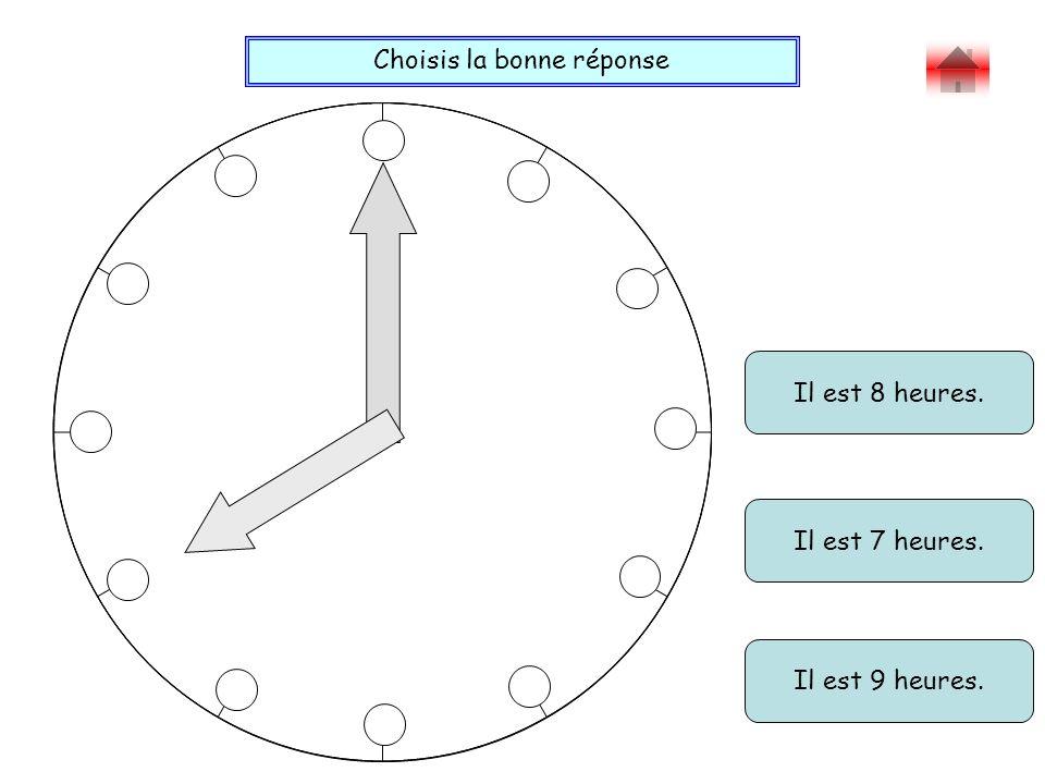 Choisis la bonne réponse Bravo ! Il est 8 heures. Il est 7 heures. Il est 9 heures.