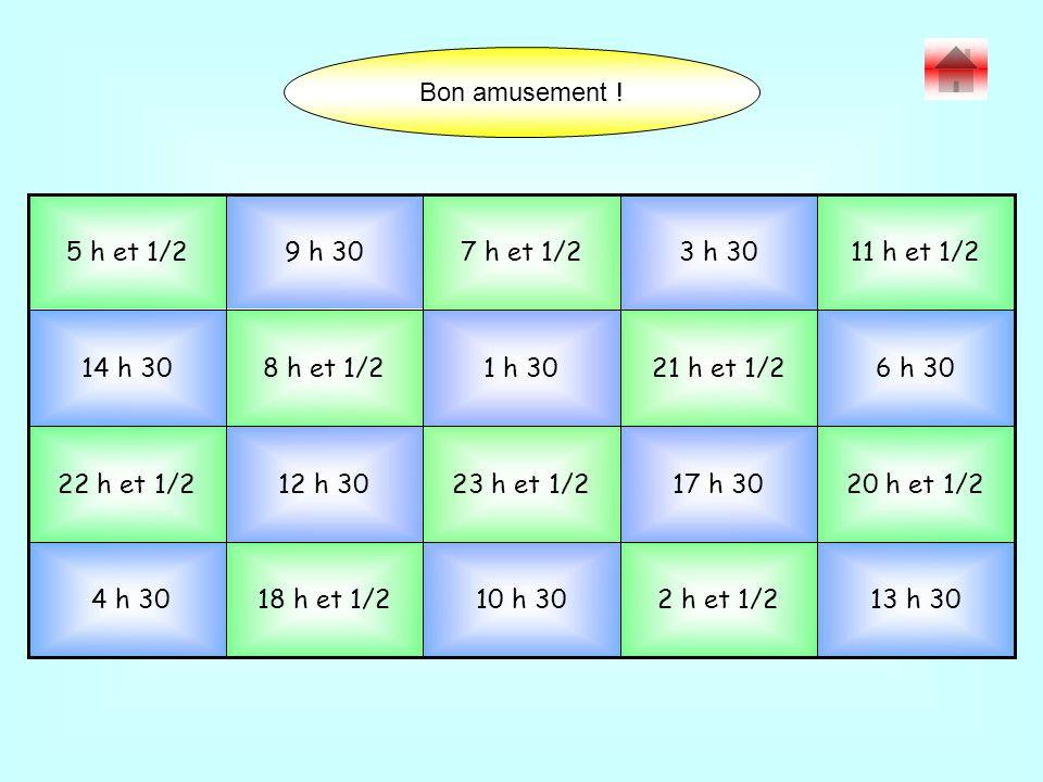 13 h 302 h et 1/210 h 3018 h et 1/2 4 h 30 20 h et 1/217 h 3023 h et 1/212 h 3022 h et 1/2 6 h 3021 h et 1/21 h 308 h et 1/214 h 30 11 h et 1/23 h 307 h et 1/2 9 h 305 h et 1/2 Bon amusement !